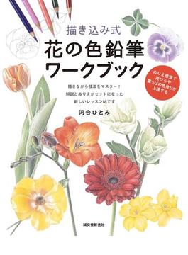 描き込み式花の色鉛筆ワークブック ぬりえ感覚で花びらや葉っぱの色作りが上達する 描きながら技法をマスター!解説とぬりえがセットになった新しいレッスン帖です