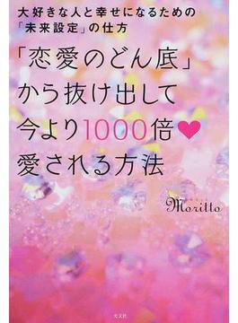 「恋愛のどん底」から抜け出して今より1000倍♥愛される方法 大好きな人と幸せになるための「未来設定」の仕方