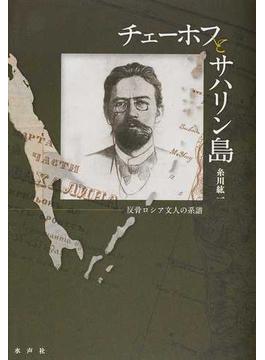 チェーホフとサハリン島 反骨ロシア文人の系譜