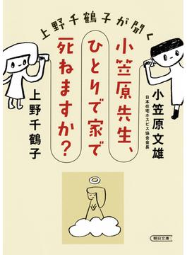 上野千鶴子が聞く小笠原先生、ひとりで家で死ねますか?(朝日文庫)