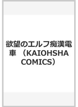 欲望のエルフ痴漢電車 (KAIOHSHA COMICS)
