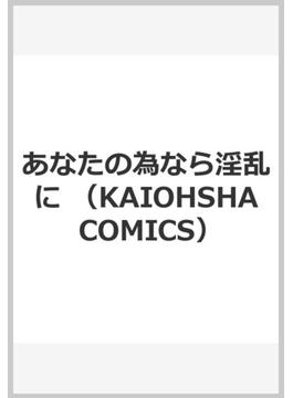 あなたの為なら淫乱に (KAIOHSHA COMICS)