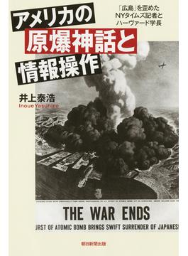 アメリカの原爆神話と情報操作 「広島」を歪めたNYタイムズ記者とハーヴァード学長(朝日選書)
