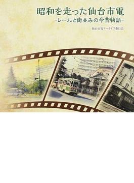 昭和を走った仙台市電 レールと街並みの今昔物語
