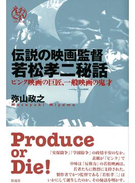 伝説の映画監督若松孝二秘話 ピンク映画の巨匠、一般映画の鬼才