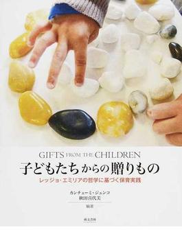 子どもたちからの贈りもの レッジョ・エミリアの哲学に基づく保育実践