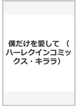 僕だけを愛して (ハーレクインコミックス・キララ)