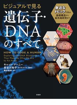 ビジュアルで見る遺伝子・DNAのすべて 身近なトピックで学ぶ基礎構造から最先端研究まで