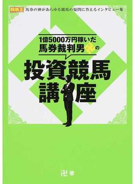 1億5000万円稼いだ馬券裁判男卍の投資競馬講座 馬券の神があらゆる競馬の疑問に答えるインタビュー集
