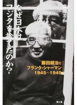 なぜ日本はフジタを捨てたのか? 藤田嗣治とフランク・シャーマン1945〜1949