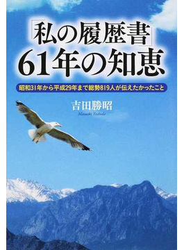 「私の履歴書」61年の知恵 昭和31年から平成29年まで総勢819人が伝えたかったこと