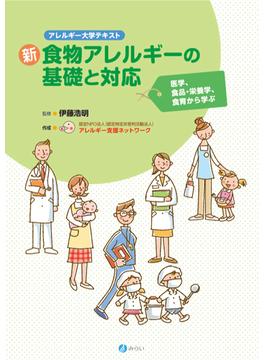 新食物アレルギーの基礎と対応 アレルギー大学テキスト 医学、食品・栄養学、食育から学ぶ