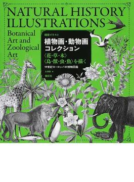 植物画・動物画コレクション 〈花・草・木〉〈鳥・獣・虫・魚〉を描く 19世紀ヨーロッパの博物図鑑