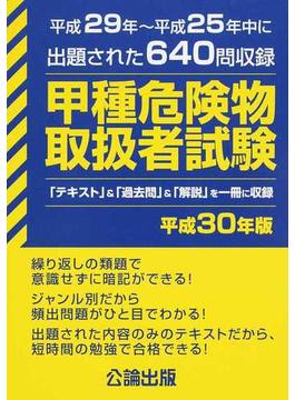 甲種危険物取扱者試験 平成29年〜平成25年中に出題された640問を収録 平成30年版