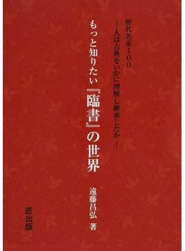 もっと知りたい『臨書』の世界 歴代名家100−人は古典をいかに理解し継承したか−
