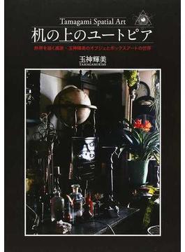 机の上のユートピア Tamagami Spatial Art 熱帯を描く画家・玉神輝美のオブジェとボックスアートの世界