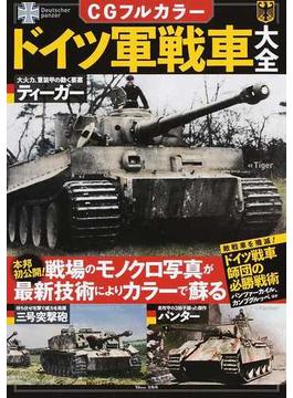 CGフルカラードイツ軍戦車大全 本邦初公開!戦場のモノクロ写真が最新技術によりカラーで蘇る(TJ MOOK)