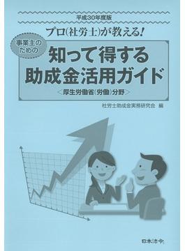 知って得する助成金活用ガイド プロ(社労士)が教える! 事業主のための 厚生労働省(労働)分野 平成30年度版