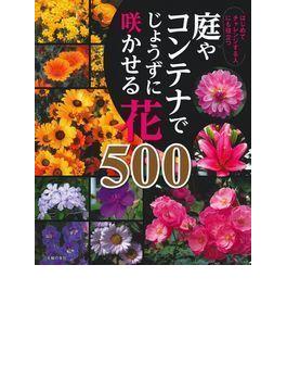 庭やコンテナでじょうずに咲かせる花500 はじめてチャレンジする人にも役立つ