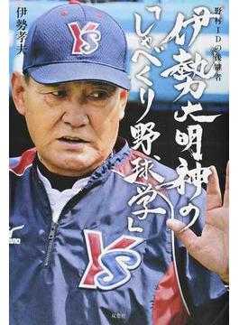 野村IDの申し子 伊勢孝夫のプロ野球はこう見ればもっと面白い