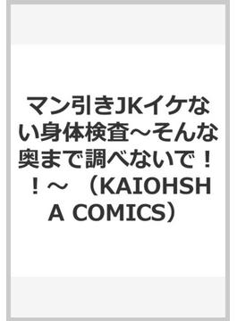 マン引きJKイケない身体検査〜そんな奥まで調べないで!!〜 (KAIOHSHA COMICS)