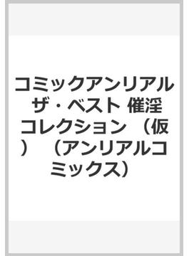 コミックアンリアル ザ・ベスト 催淫コレクション (アンリアルコミックス)