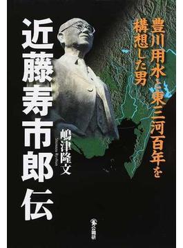近藤寿市郎伝 豊川用水と東三河百年を構想した男