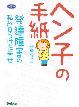 ヘン子の手紙 発達障害の私が見つけた幸せ(ヒューマンケアブックス)