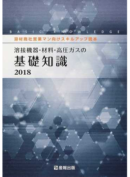 溶接機器・材料・高圧ガスの基礎知識 溶材商社営業マン向けスキルアップ読本 2018