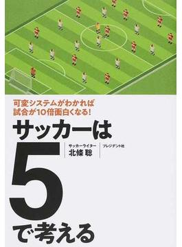 サッカーは5で考える 可変システムがわかれば試合が10倍面白くなる!