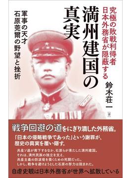 究極の敗戦利得者日本外務省が隠蔽する満州建国の真実 軍事の天才石原莞爾の野望と挫折