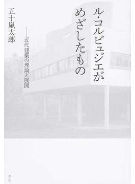 ル・コルビュジエがめざしたもの 近代建築の理論と展開