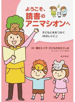 ようこそ、読書のアニマシオンへ 子どもと本をつなぐ46のレシピ