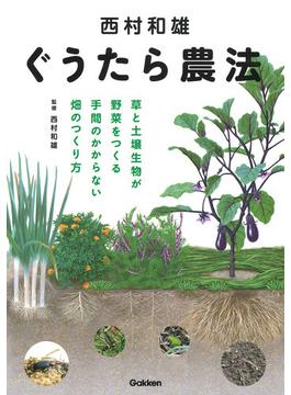 西村和雄ぐうたら農法 草と土壌生物が野菜をつくる手間のかからない畑のつくり方