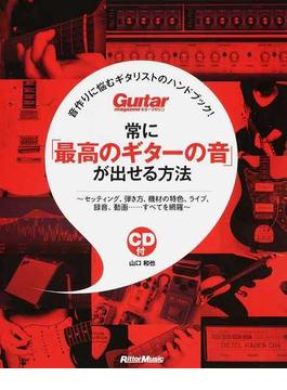 常に「最高のギターの音」が出せる方法 音作りに悩むギタリストのハンドブック! セッティング、弾き方、機材の特色、ライブ、録音、動画…すべてを網羅