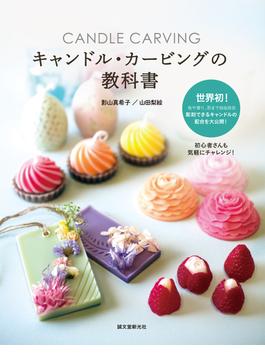 キャンドル・カービングの教科書 色や香り、形まで自由自在 彫刻できるキャンドルの配合を大公開!