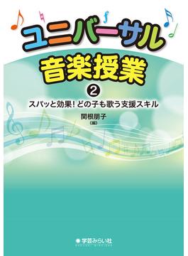 ユニバーサル音楽授業 2 スパッと効果!どの子も歌う支援スキル