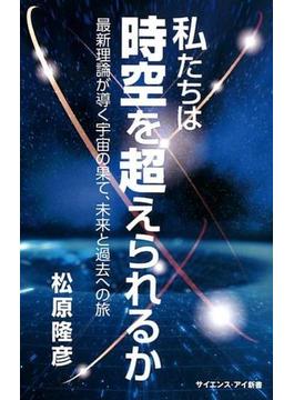 私たちは時空を超えられるか 最新理論が導く宇宙の果て、未来と過去への旅(サイエンス・アイ新書)