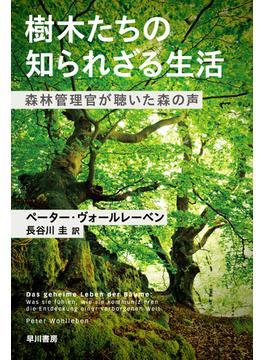 樹木たちの知られざる生活 森林管理官が聴いた森の声(ハヤカワ文庫 NF)