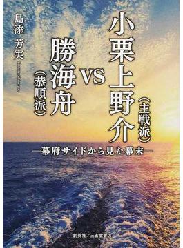 小栗上野介〈主戦派〉VS勝海舟〈恭順派〉 幕府サイドから見た幕末