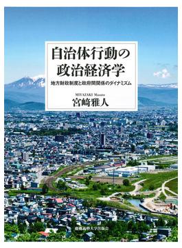 自治体行動の政治経済学 地方財政制度と政府間関係のダイナミズム