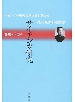 サイチンガ研究 内モンゴル現代文学の礎を築いた詩人・教育者・翻訳家