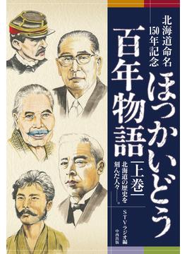 ほっかいどう百年物語 北海道命名150年記念 北海道の歴史を刻んだ人々−。 上巻