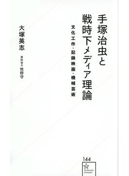 手塚治虫と戦時下メディア理論 文化工作・記録映画・機械芸術(星海社新書)