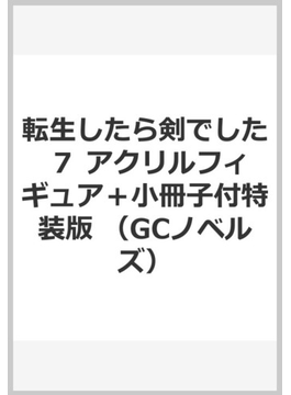 転生したら剣でした 7 アクリルフィギュア+小冊子付特装版 (GCノベルズ)