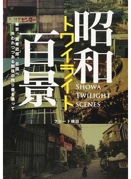 昭和トワイライト百景 東京、関東近郊、北国へ−失われつつある戦後の残り香を追って