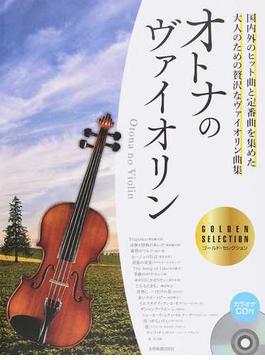 オトナのヴァイオリン ゴールド・セレクション 国内外のヒット曲と定番曲を集めた、大人のための贅沢なヴァイオリン曲集