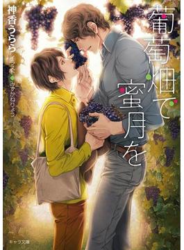 葡萄畑で蜜月を 【SS付き電子限定版】(キャラ文庫)