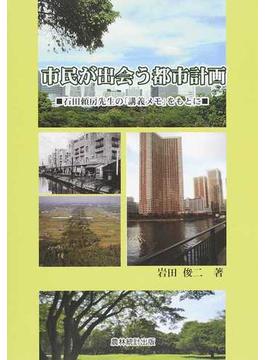 市民が出会う都市計画 石田頼房先生の「講義メモ」をもとに