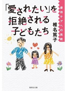 「愛されたい」を拒絶される子どもたち 虐待ケアへの挑戦(集英社文庫)